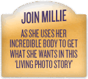 Join Millie as she uses her Incredible Body to get what she wants in this Living Photo Story